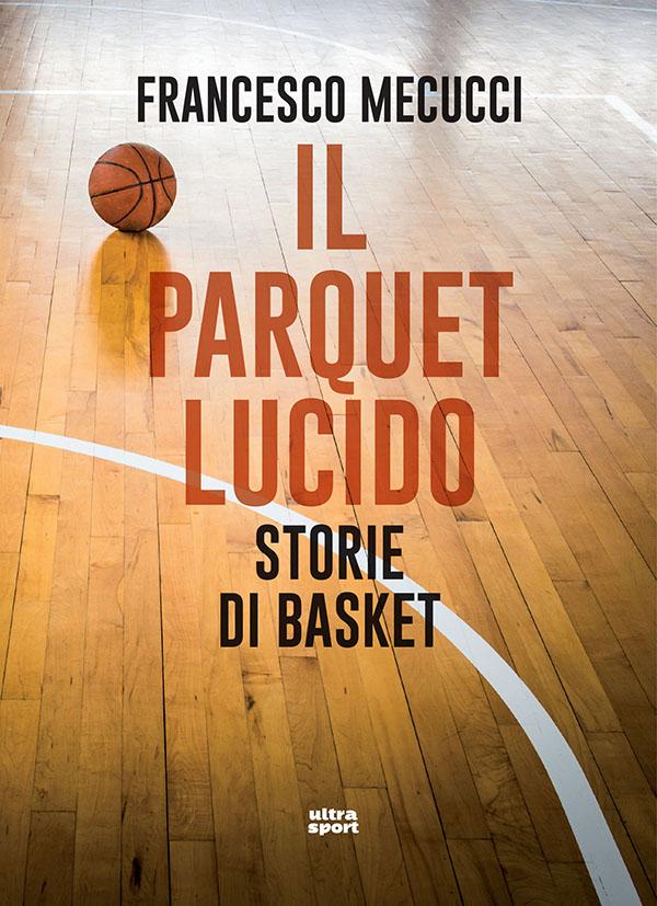 francesco mecucci il parquet lucido storie di basket